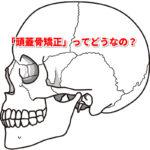 カラダファクトリーの 頭蓋骨(とうがいこつ)調整にはどんな効果があるの?痛くないのか?